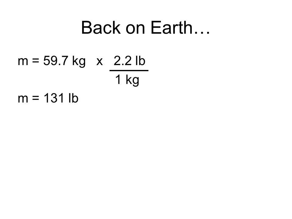 m = 59.7 kg x 2.2 lb 1 kg m = 131 lb Back on Earth…