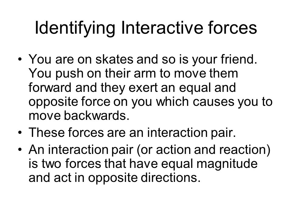 Identifying Interactive forces You are on skates and so is your friend. You push on their arm to move them forward and they exert an equal and opposit