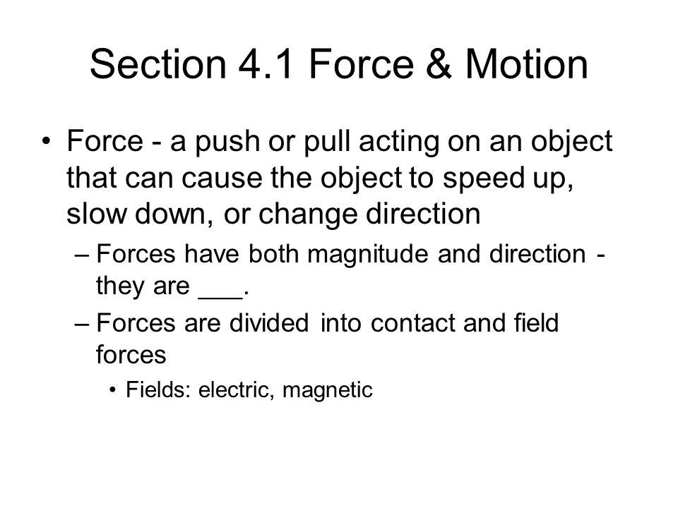 Section 4.1 Force & Motion Force - a push or pull acting on an object that can cause the object to speed up, slow down, or change direction –Forces ha