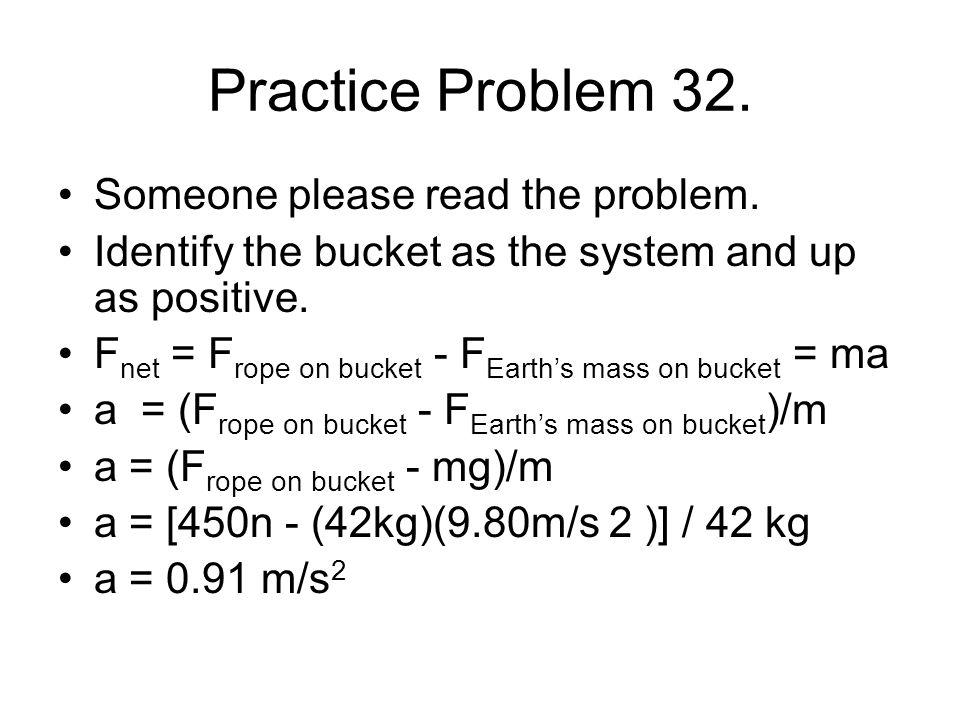 Practice Problem 32. Someone please read the problem. Identify the bucket as the system and up as positive. F net = F rope on bucket - F Earth's mass