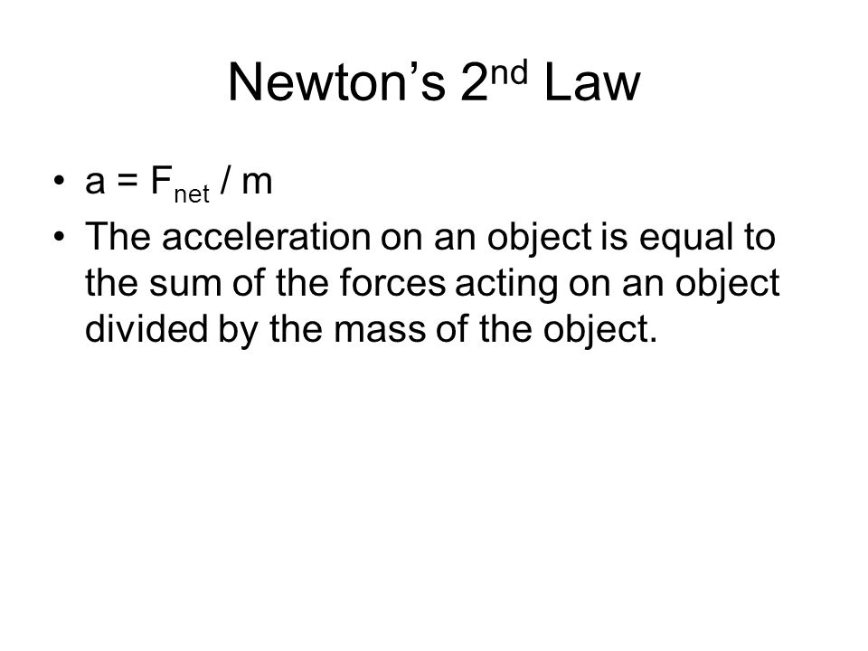Newton's 2 nd Law a = F net / m The acceleration on an object is equal to the sum of the forces acting on an object divided by the mass of the object.
