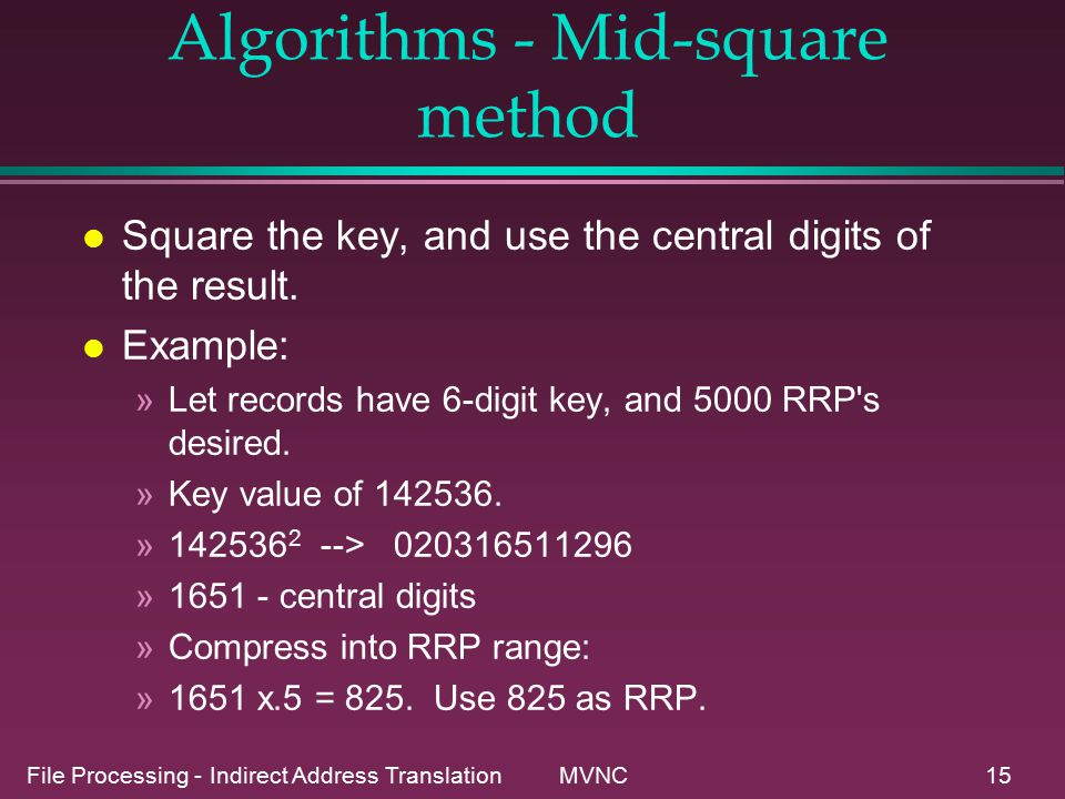 File Processing - Indirect Address Translation MVNC15 Key Transformation Algorithms - Mid-square method l Square the key, and use the central digits of the result.