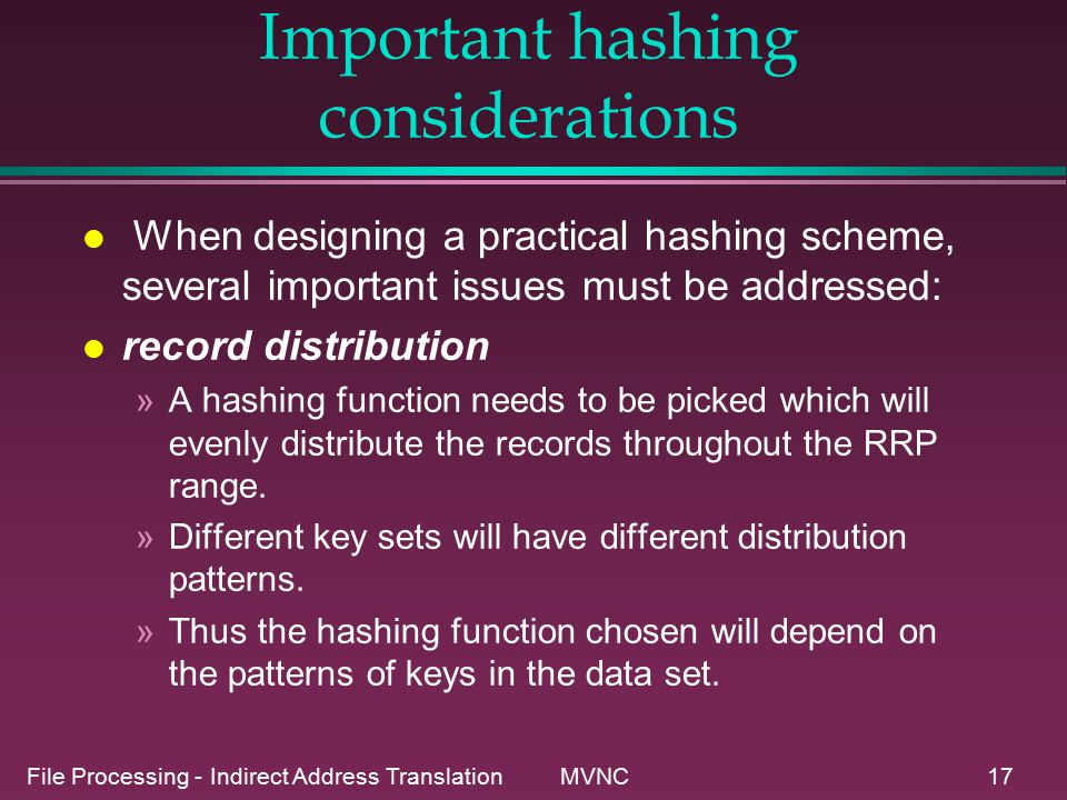 File Processing - Indirect Address Translation MVNC17 Important hashing considerations l When designing a practical hashing scheme, several important issues must be addressed: l record distribution »A hashing function needs to be picked which will evenly distribute the records throughout the RRP range.
