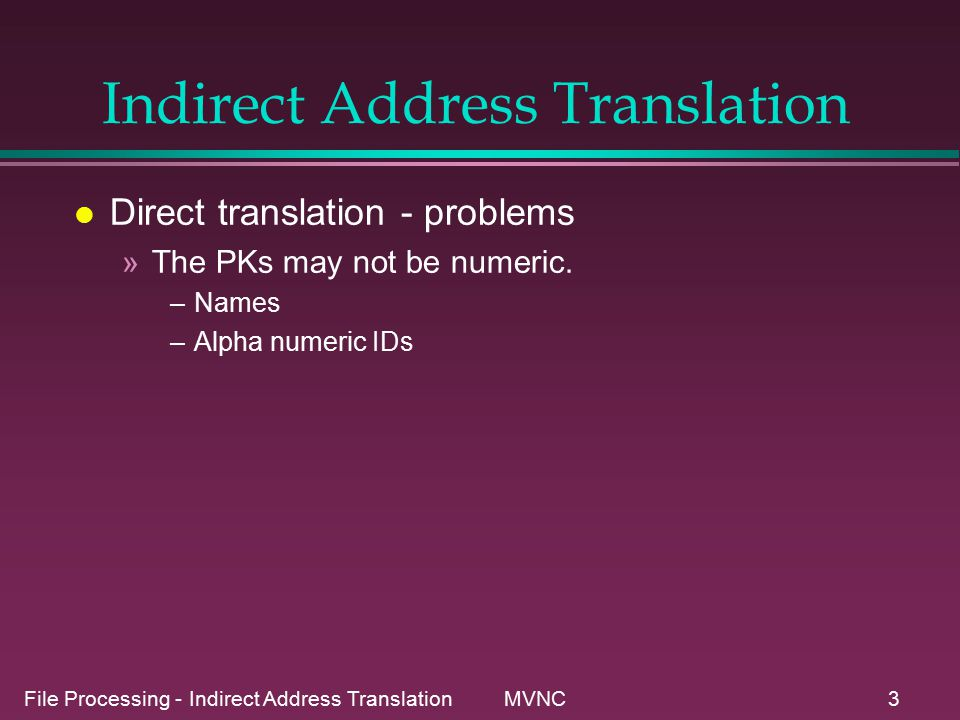 File Processing - Indirect Address Translation MVNC4 Indirect Address Translation l Direct translation - problems »Only a small percent of the possible range of PK s may actual have records assigned to them: –Consider a keyfield for an employee file is a 9 digit ID number.