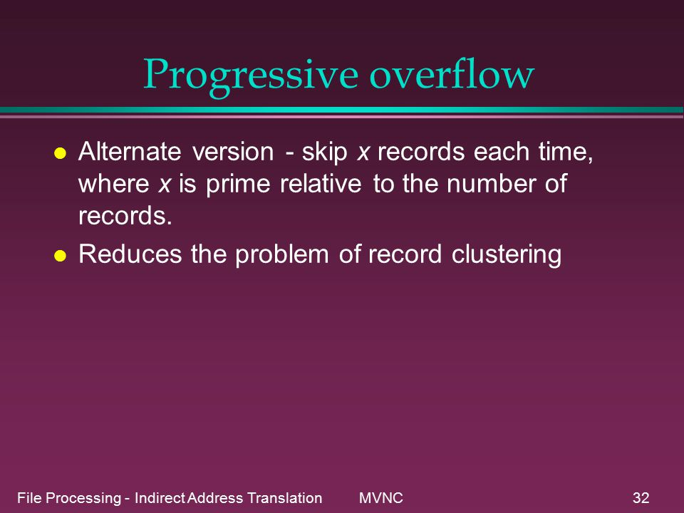 File Processing - Indirect Address Translation MVNC32 Progressive overflow l Alternate version - skip x records each time, where x is prime relative to the number of records.