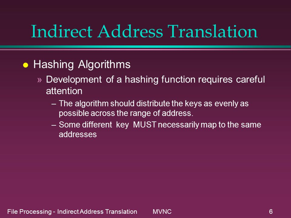 File Processing - Indirect Address Translation MVNC6 Indirect Address Translation l Hashing Algorithms »Development of a hashing function requires careful attention –The algorithm should distribute the keys as evenly as possible across the range of address.