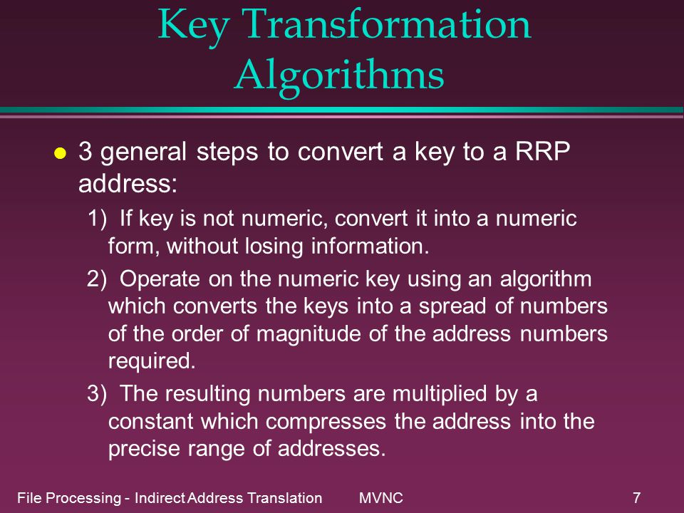 File Processing - Indirect Address Translation MVNC7 Key Transformation Algorithms l 3 general steps to convert a key to a RRP address: 1) If key is not numeric, convert it into a numeric form, without losing information.