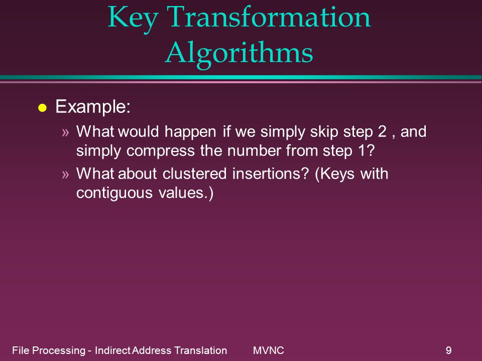 File Processing - Indirect Address Translation MVNC9 Key Transformation Algorithms l Example: »What would happen if we simply skip step 2, and simply compress the number from step 1.