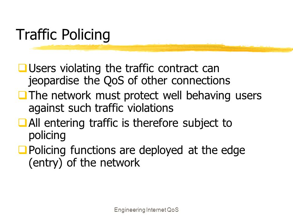 Engineering Internet QoS Traffic Policing  Users violating the traffic contract can jeopardise the QoS of other connections  The network must protec