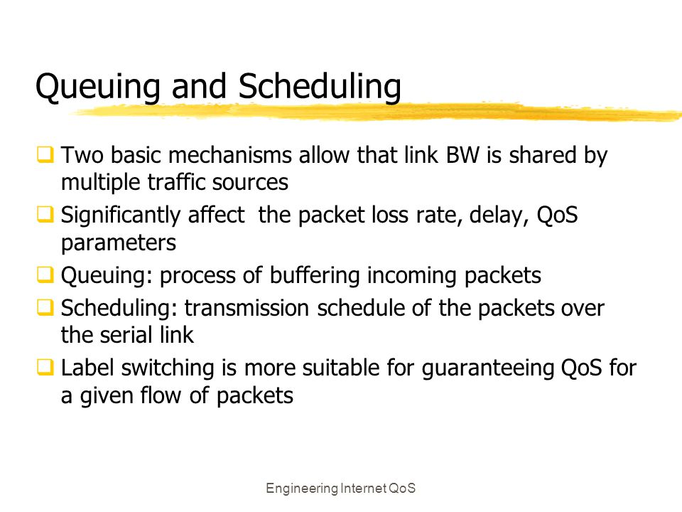 Engineering Internet QoS Queuing and Scheduling  Two basic mechanisms allow that link BW is shared by multiple traffic sources  Significantly affect
