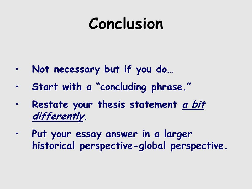 Conclusion Not necessary but if you do… Start with a concluding phrase. Restate your thesis statement a bit differently.