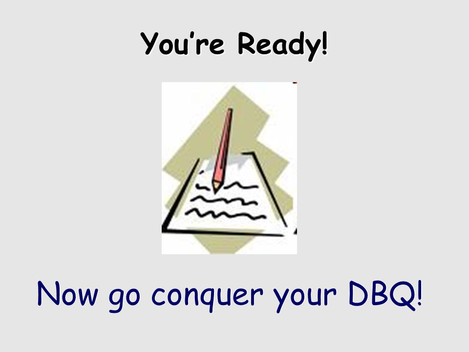 You're Ready! Now go conquer your DBQ!