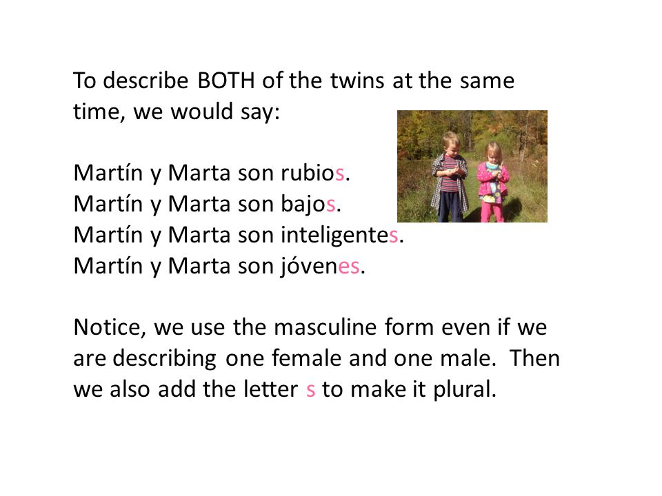 To describe BOTH of the twins at the same time, we would say: Martín y Marta son rubios.