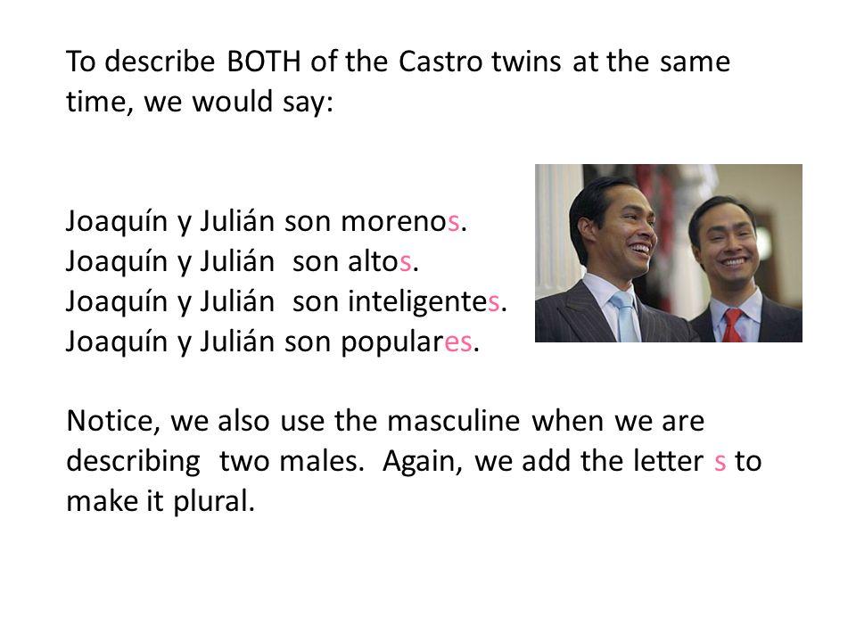 To describe BOTH of the Castro twins at the same time, we would say: Joaquín y Julián son morenos.