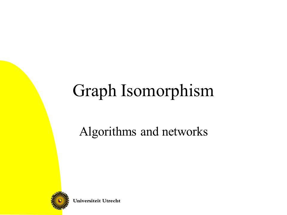 Graph Isomorphism 2 Today Graph isomorphism: definition Complexity: isomorphism completeness The refinement heuristic Isomorphism for trees –Rooted trees –Unrooted trees