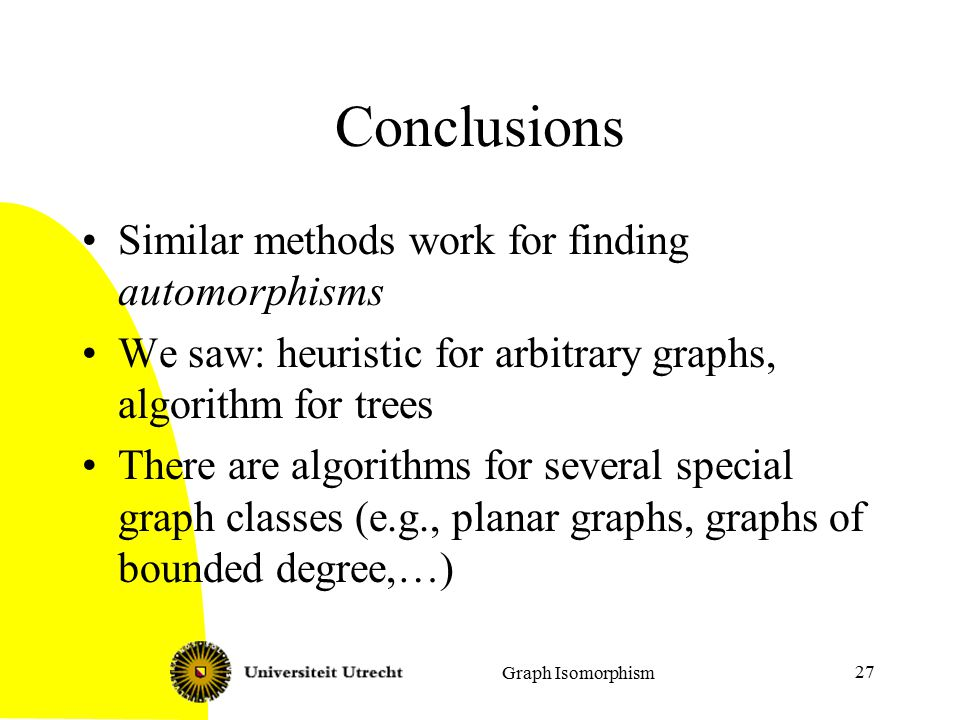 Graph Isomorphism 27 Conclusions Similar methods work for finding automorphisms We saw: heuristic for arbitrary graphs, algorithm for trees There are algorithms for several special graph classes (e.g., planar graphs, graphs of bounded degree,…)