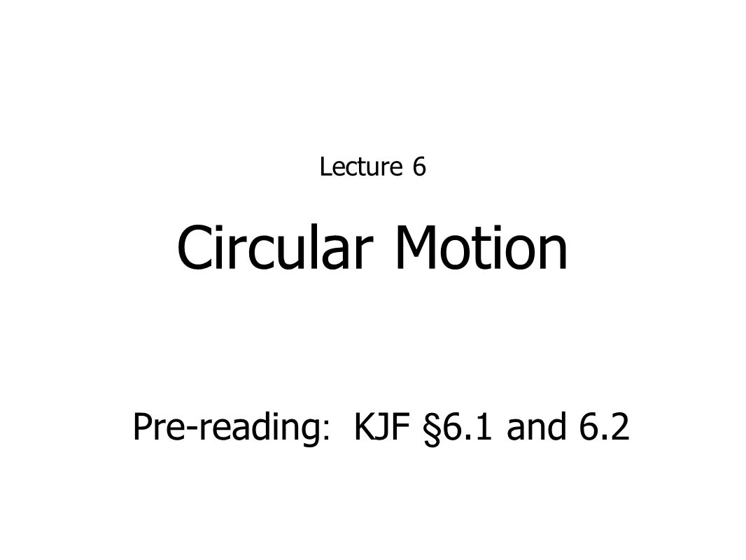Circular Motion Lecture 6 Pre-reading : KJF §6.1 and 6.2