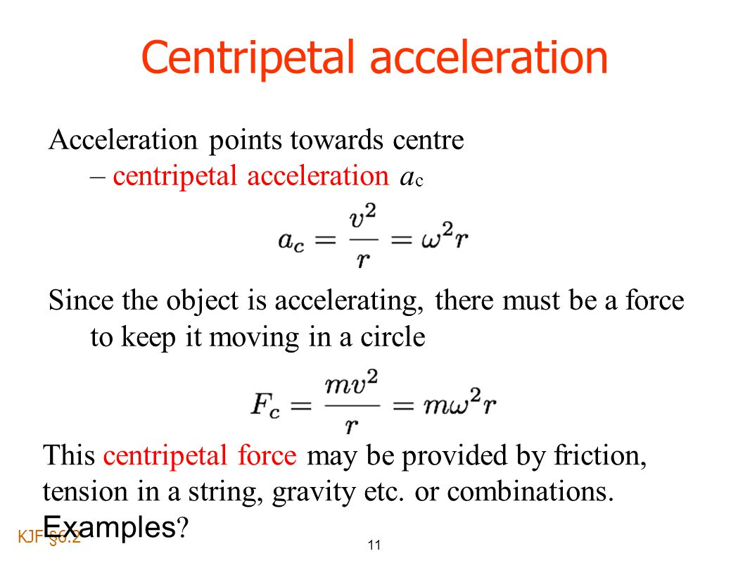 11 Acceleration points towards centre – centripetal acceleration a c Since the object is accelerating, there must be a force to keep it moving in a circle Centripetal acceleration KJF §6.2 This centripetal force may be provided by friction, tension in a string, gravity etc.