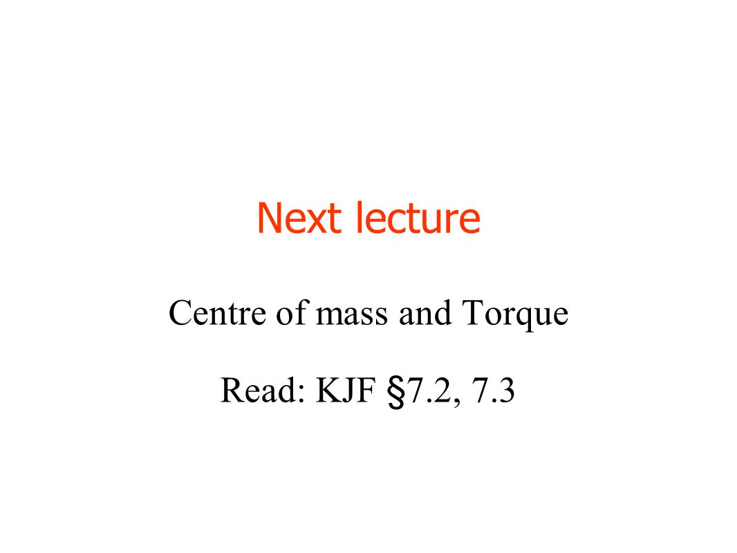 Next lecture Centre of mass and Torque Read: KJF §7.2, 7.3