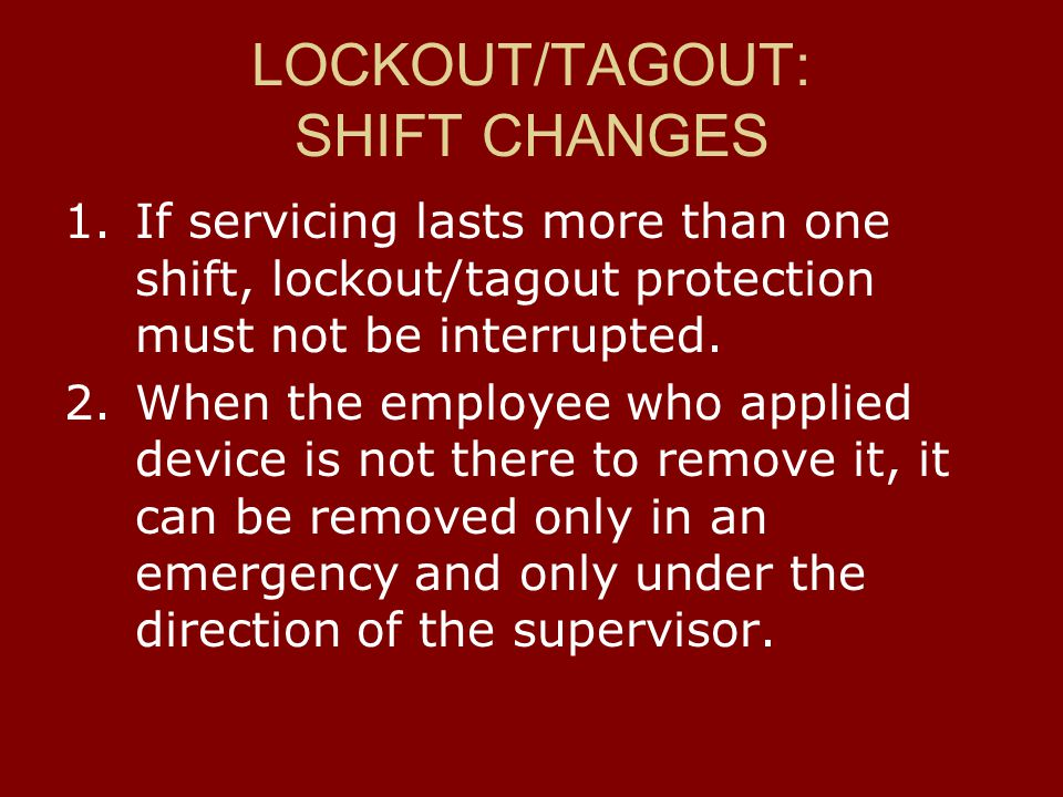 LOCKOUT/TAGOUT: SHIFT CHANGES 1.If servicing lasts more than one shift, lockout/tagout protection must not be interrupted. 2.When the employee who app