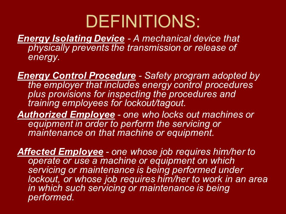 DEFINITIONS: Energy Isolating Device - A mechanical device that physically prevents the transmission or release of energy. Energy Control Procedure -