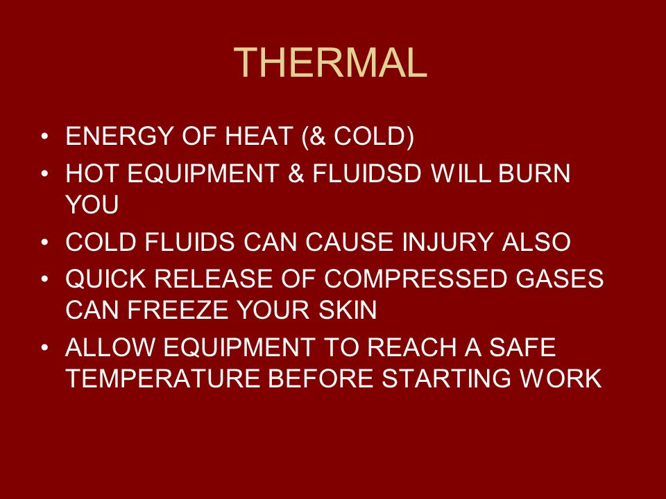 THERMAL ENERGY OF HEAT (& COLD) HOT EQUIPMENT & FLUIDSD WILL BURN YOU COLD FLUIDS CAN CAUSE INJURY ALSO QUICK RELEASE OF COMPRESSED GASES CAN FREEZE Y