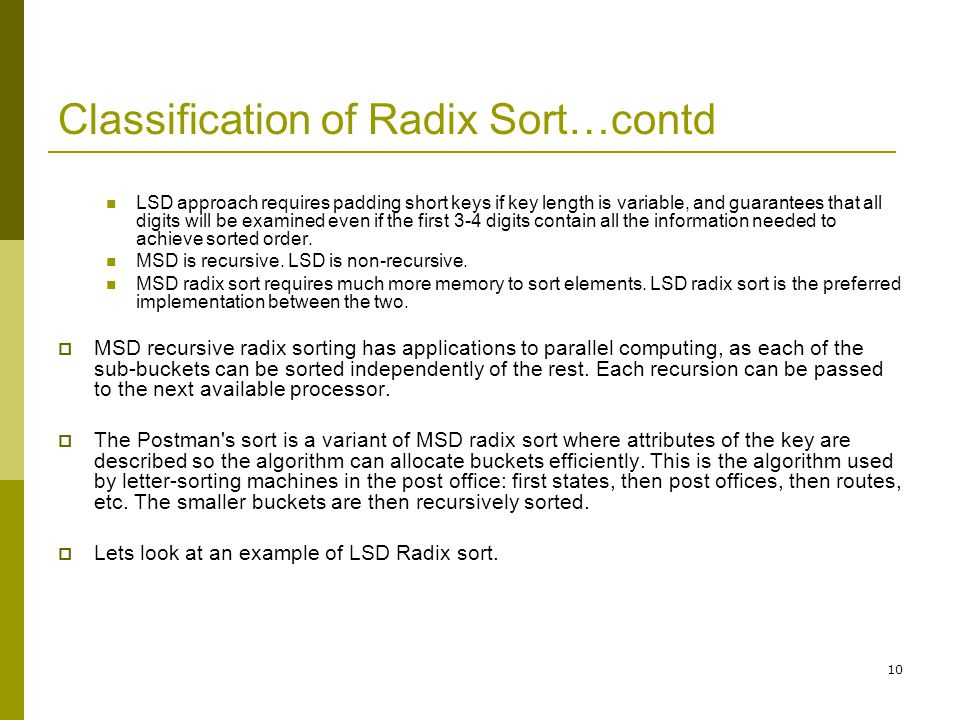 10 Classification of Radix Sort…contd LSD approach requires padding short keys if key length is variable, and guarantees that all digits will be exami