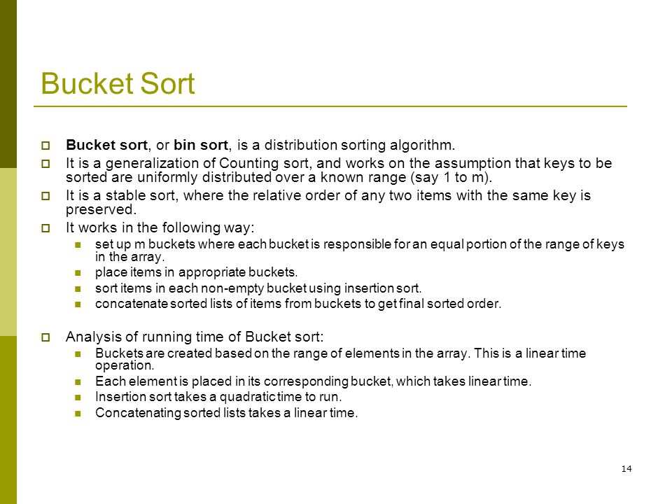 14 Bucket Sort  Bucket sort, or bin sort, is a distribution sorting algorithm.  It is a generalization of Counting sort, and works on the assumption