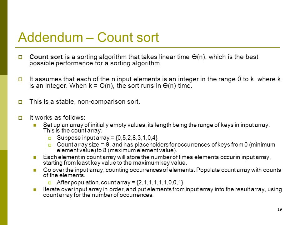 19 Addendum – Count sort  Count sort is a sorting algorithm that takes linear time Ө(n), which is the best possible performance for a sorting algorit