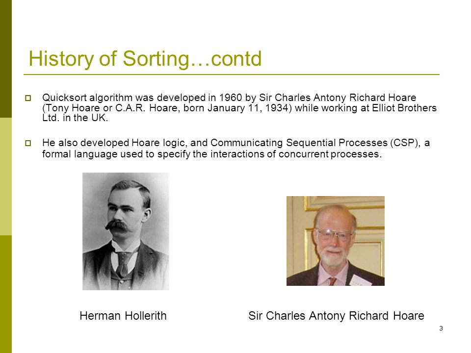 3 History of Sorting…contd  Quicksort algorithm was developed in 1960 by Sir Charles Antony Richard Hoare (Tony Hoare or C.A.R. Hoare, born January 1