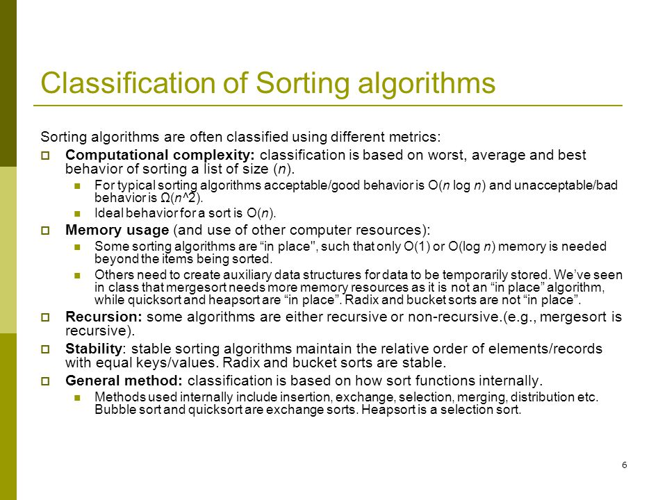 7 Classification of Sorting algorithms…contd  Comparison sorts: A comparison sort examines elements with a comparison operator, which usually is the less than or equal to operator(≤).