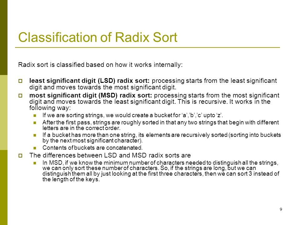 10 Classification of Radix Sort…contd LSD approach requires padding short keys if key length is variable, and guarantees that all digits will be examined even if the first 3-4 digits contain all the information needed to achieve sorted order.