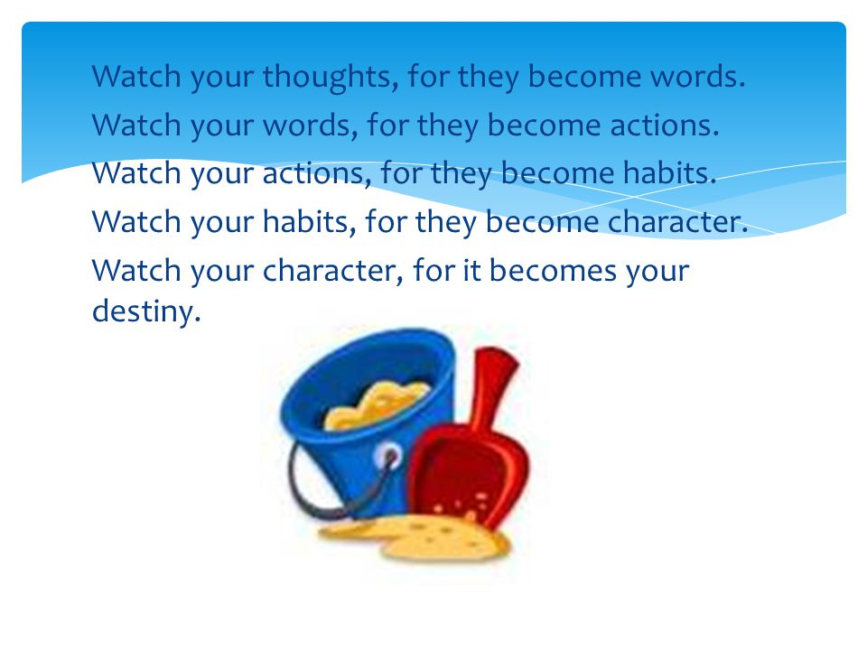 Watch your thoughts, for they become words. Watch your words, for they become actions. Watch your actions, for they become habits. Watch your habits,