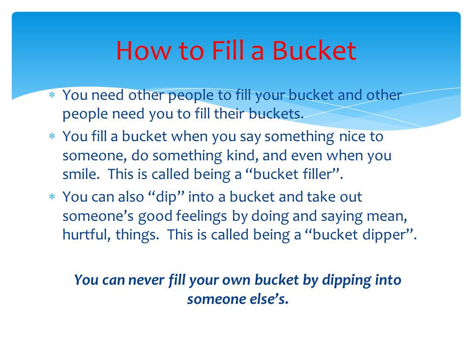  You need other people to fill your bucket and other people need you to fill their buckets.  You fill a bucket when you say something nice to someon