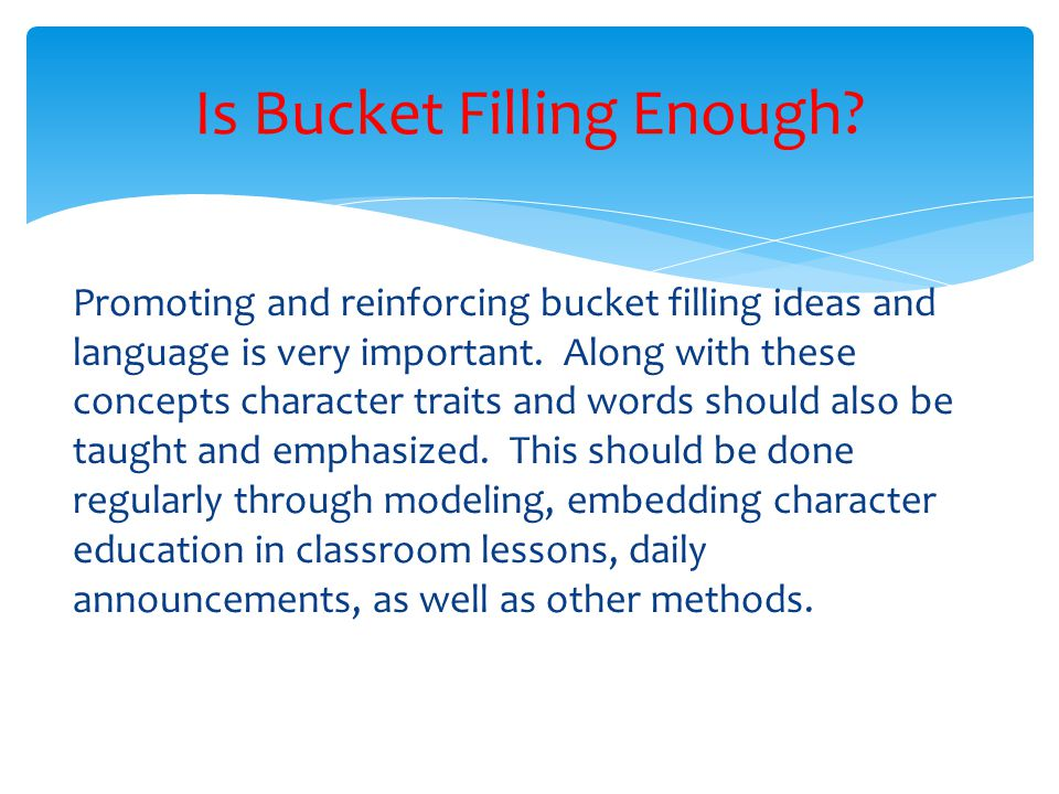 Promoting and reinforcing bucket filling ideas and language is very important. Along with these concepts character traits and words should also be tau