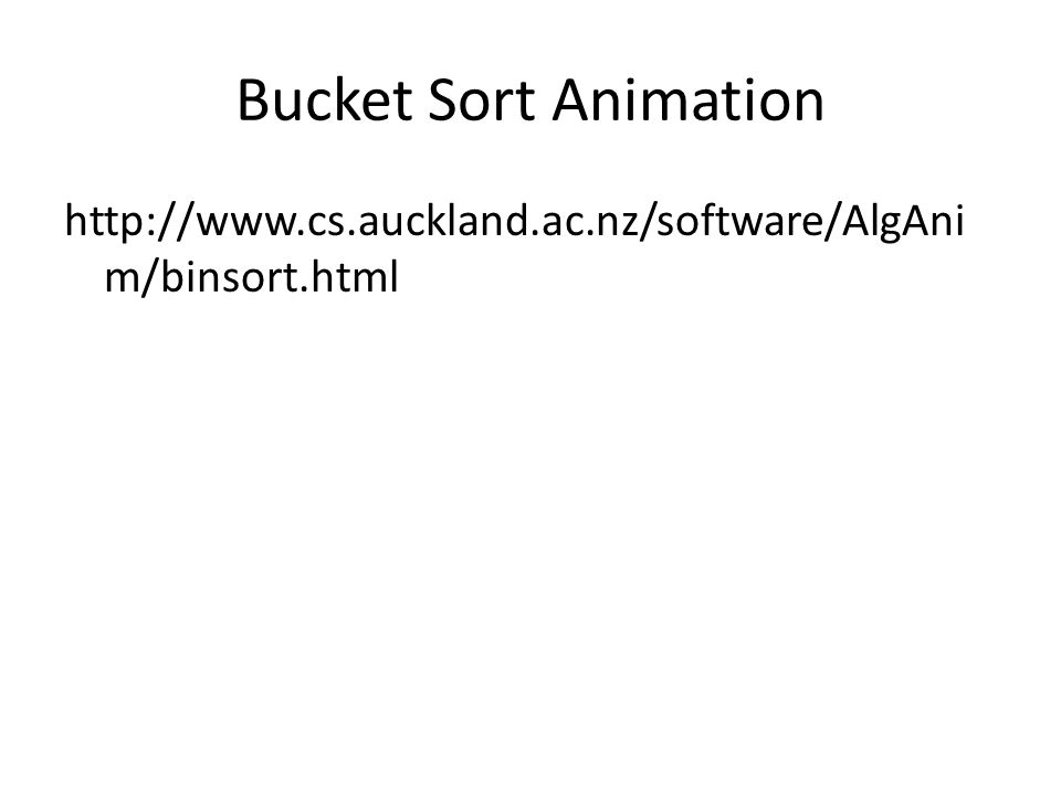 Bucket Sort Animation http://www.cs.auckland.ac.nz/software/AlgAni m/binsort.html