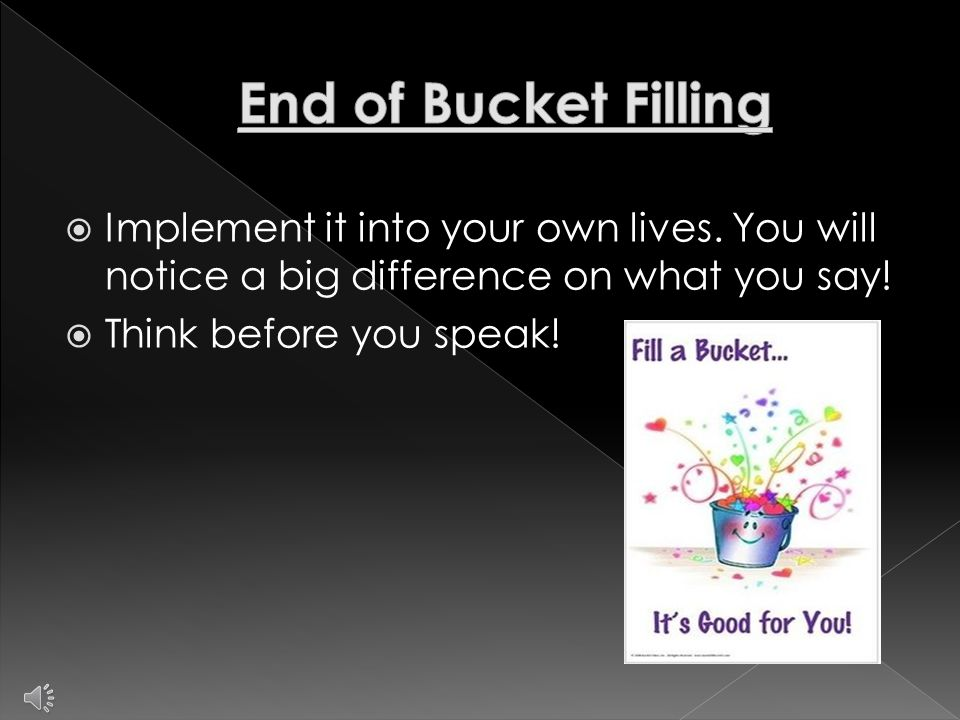  Send out a newsletter  Have a bucket filling conference at school  Keep up with the bucket filling every week  Make the newsletter informational about bucket filling (Websites)  Make the conference fun, yet informational  Send a letter home at the end of the week telling parents what they did to fill buckets