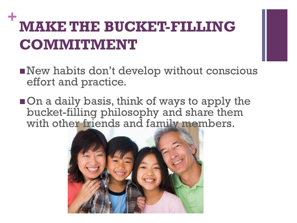 + MAKE THE BUCKET-FILLING COMMITMENT New habits don't develop without conscious effort and practice.