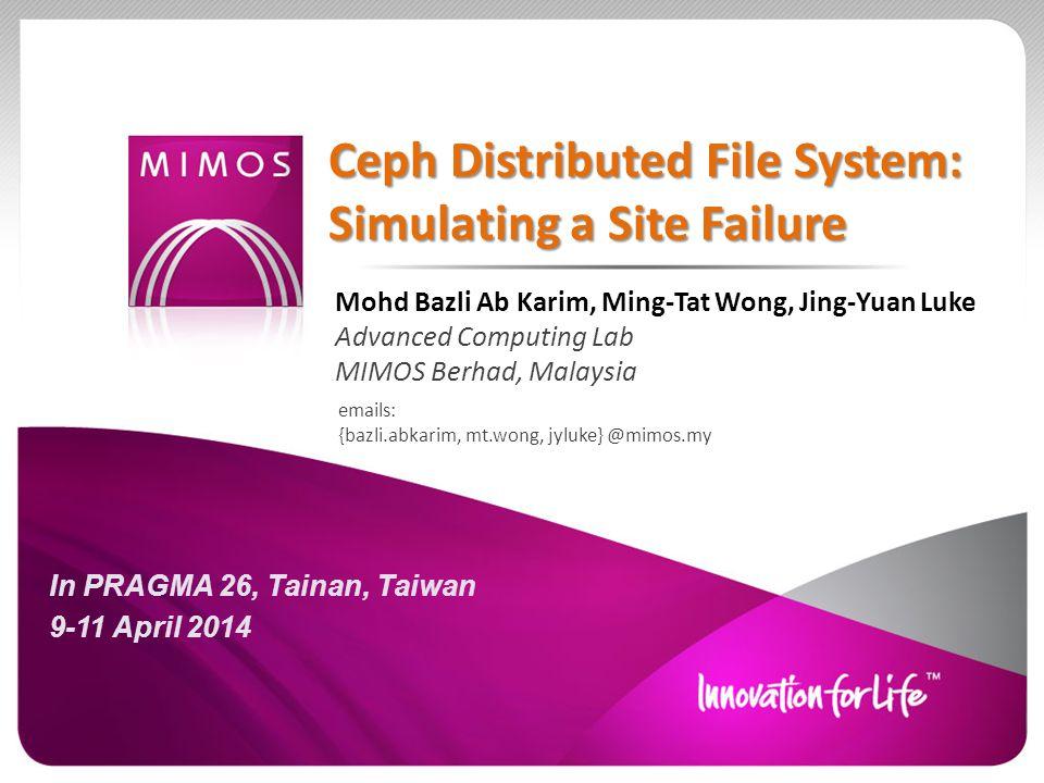 Ceph Distributed File System: Simulating a Site Failure emails: {bazli.abkarim, mt.wong, jyluke} @mimos.my Mohd Bazli Ab Karim, Ming-Tat Wong, Jing-Yuan Luke Advanced Computing Lab MIMOS Berhad, Malaysia In PRAGMA 26, Tainan, Taiwan 9-11 April 2014