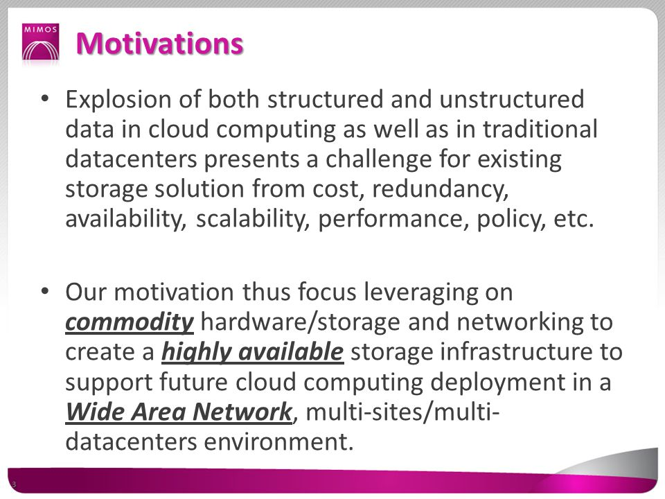 Motivations Explosion of both structured and unstructured data in cloud computing as well as in traditional datacenters presents a challenge for existing storage solution from cost, redundancy, availability, scalability, performance, policy, etc.