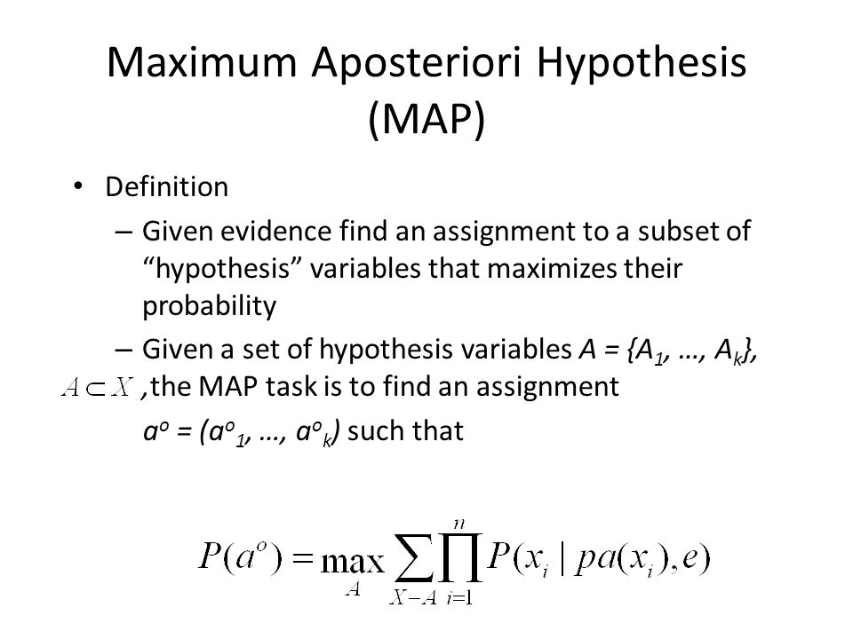 "Maximum Aposteriori Hypothesis (MAP) Definition – Given evidence find an assignment to a subset of ""hypothesis"" variables that maximizes their probabi"