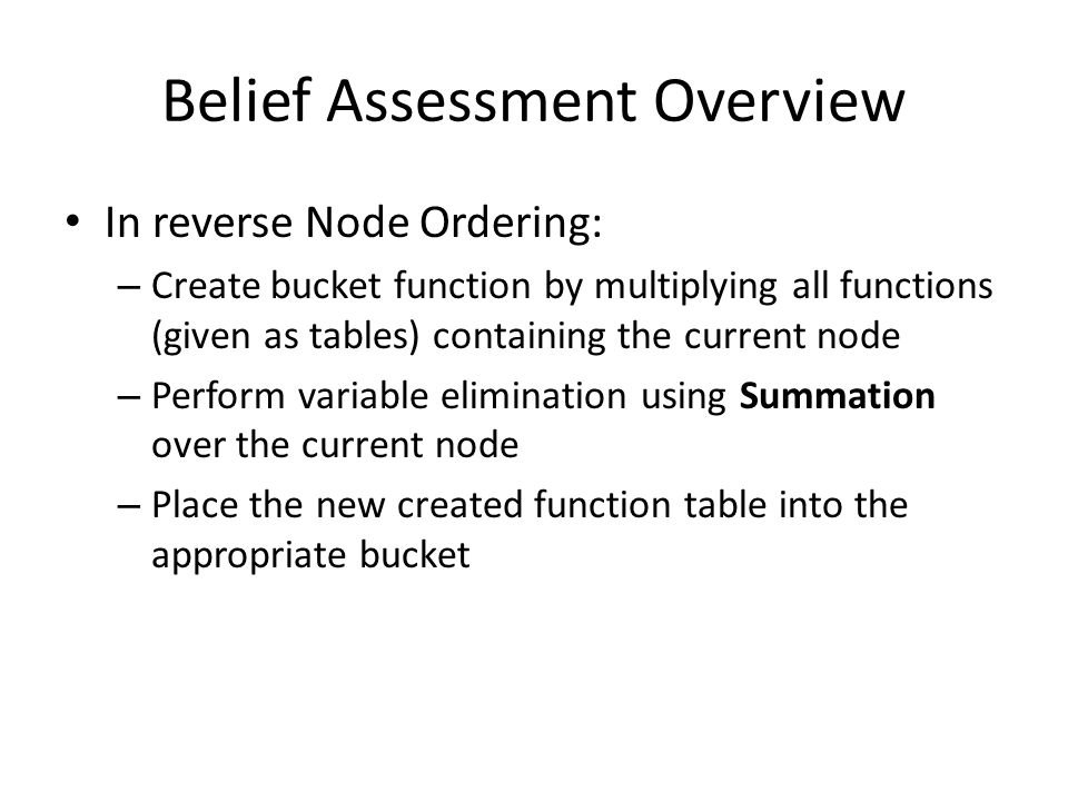 Belief Assessment Overview In reverse Node Ordering: – Create bucket function by multiplying all functions (given as tables) containing the current no