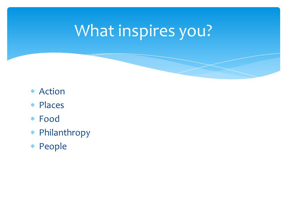  Action  Places  Food  Philanthropy  People What inspires you