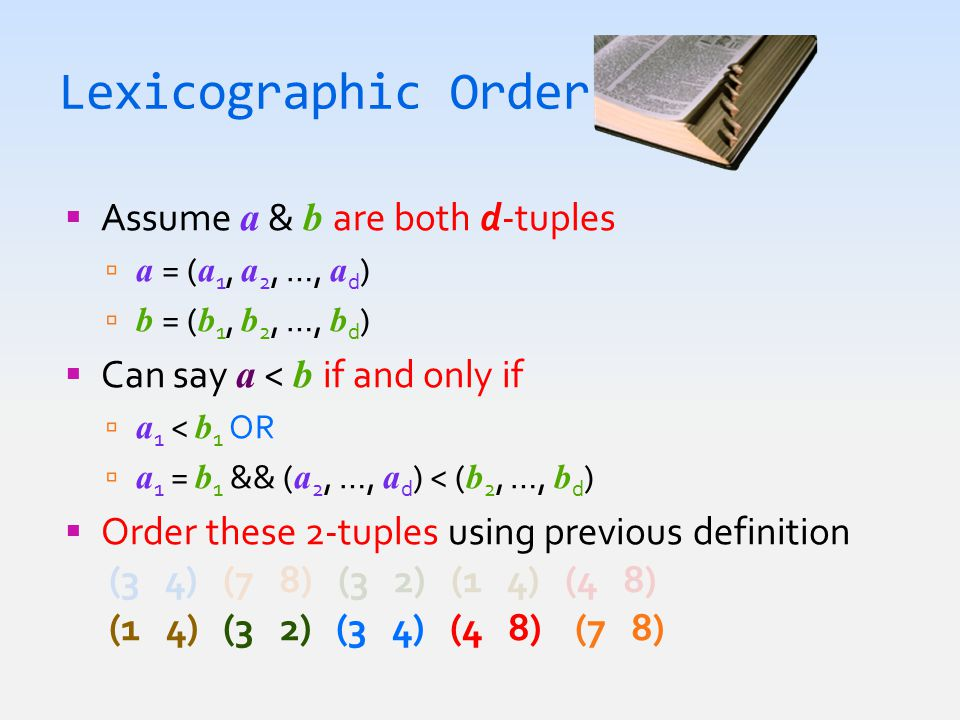Lexicographic Order  Assume a & b are both d-tuples  a = ( a 1, a 2, …, a d )  b = ( b 1, b 2, …, b d )  Can say a < b if and only if  a 1 < b 1