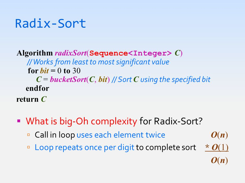 Radix-Sort Algorithm radixSort( Sequence C) // Works from least to most significant value for bit = 0 to 30 C = bucketSort(C, bit) // Sort C using the specified bit endfor return C  What is big-Oh complexity for Radix-Sort.