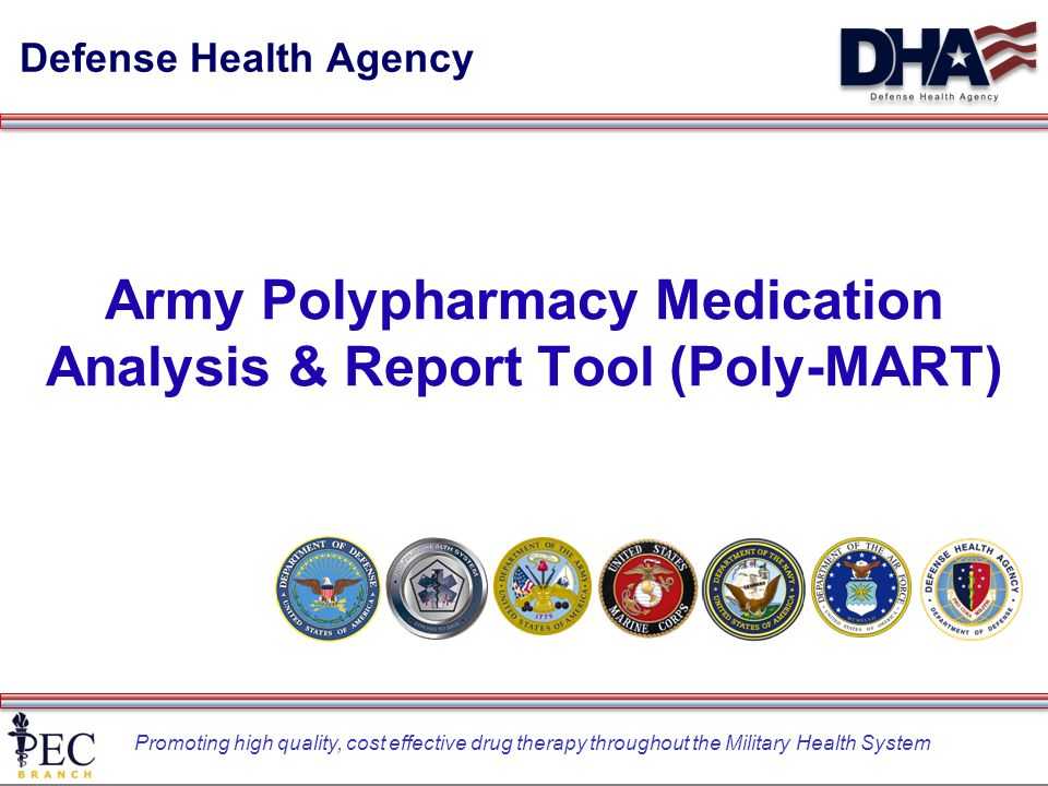 Promoting high quality, cost effective drug therapy throughout the Military Health System Army Polypharmacy Medication Analysis & Report Tool (Poly-MART) Defense Health Agency