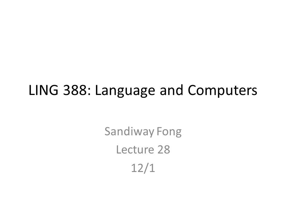 LING 388: Language and Computers Sandiway Fong Lecture 28 12/1