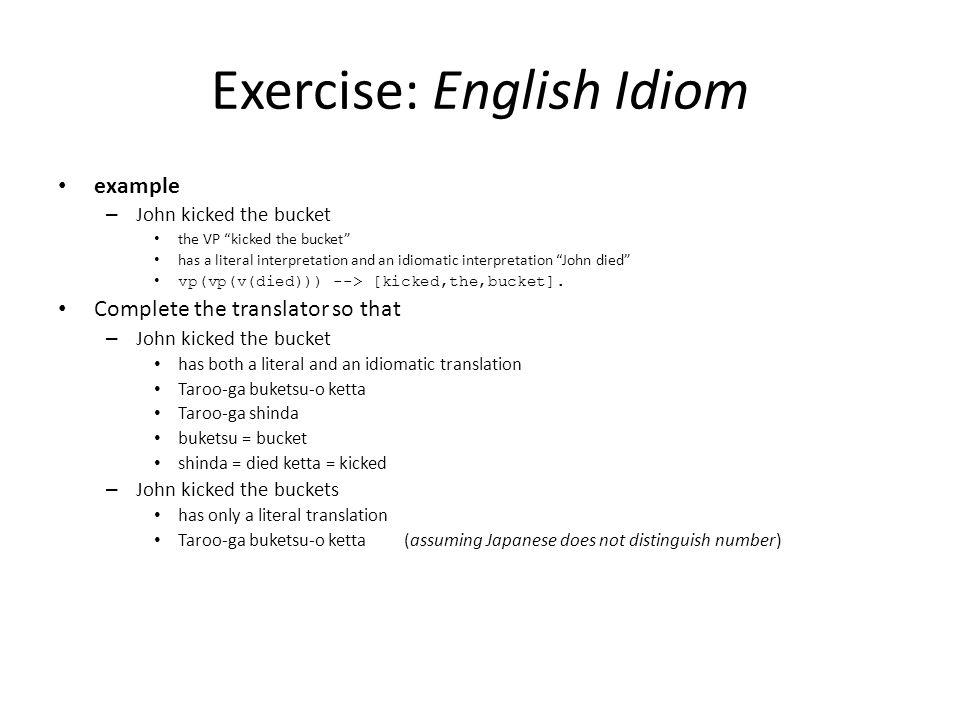 Exercise: English Idiom example – John kicked the bucket the VP kicked the bucket has a literal interpretation and an idiomatic interpretation John died vp(vp(v(died))) --> [kicked,the,bucket].