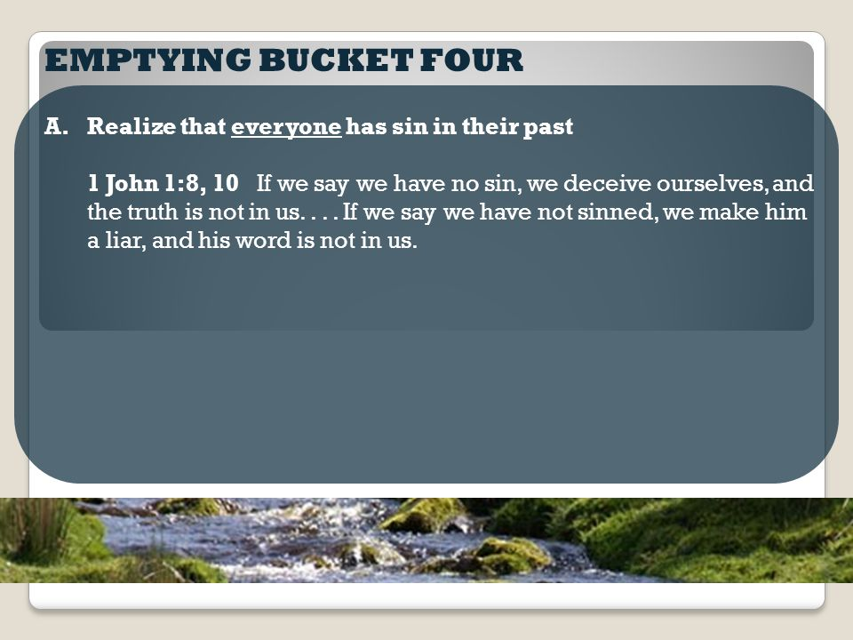 EMPTYING BUCKET FOUR A.Realize that everyone has sin in their past 1 John 1:8, 10 If we say we have no sin, we deceive ourselves, and the truth is not in us....