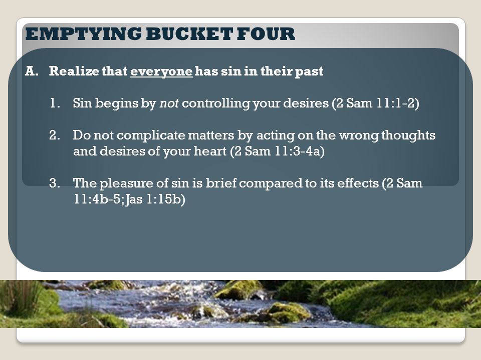 EMPTYING BUCKET FOUR A.Realize that everyone has sin in their past 1.Sin begins by not controlling your desires (2 Sam 11:1-2) 2.Do not complicate matters by acting on the wrong thoughts and desires of your heart (2 Sam 11:3-4a) 3.The pleasure of sin is brief compared to its effects (2 Sam 11:4b-5; Jas 1:15b)